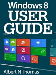 WINDOWS 8 USER GUIDE - UNLEASH THE POWER OF WINDOWS 8 Helpful Tips for Mastering the New OS ebook by Albert Thomas