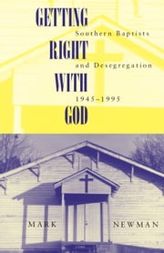 Getting Right With God - Southern Baptists and Desegregation, 1945-1995 ebook by Mark Newman