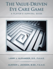 The Value-Driven Eye Care Game - A Player's Survival Guide ebook by Larry J Alexander & Alistair L Jackson