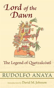Lord of the Dawn: The Legend of Quetzalcíatl ebook by Rudolfo Anaya,David M. Johnson
