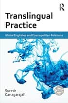 Translingual Practice - Global Englishes and Cosmopolitan Relations ebook by Suresh Canagarajah
