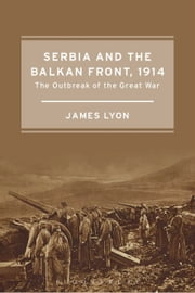 Serbia and the Balkan Front, 1914 - The Outbreak of the Great War ebook by James Lyon