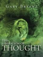 The Liberation of Thought ebook by Gary Bryant