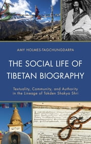 The Social Life of Tibetan Biography - Textuality, Community, and Authority in the Lineage of Tokden Shakya Shri ebook by Amy Holmes-Tagchungdarpa