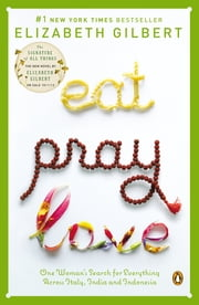 Eat Pray Love - One Woman's Search for Everything Across Italy, India and Indonesia ebook by Elizabeth Gilbert
