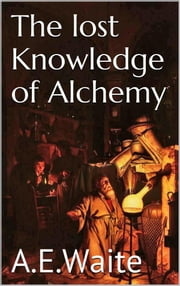The lost knowledge of Alchemy ebook by A.e. Waite
