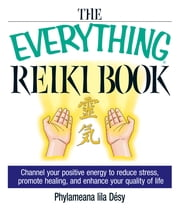 The Everything Reiki Book: Channel Your Positive Energy to Reduce Stress, Promote Healing, and Enhance Your Quality of Life ebook by Phylameana Lila Desy