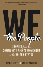 We the People - Stories from the Community Rights Movement in the United States ebook by Anneke Campbell,Anneke Campbell,Thomas Linzey,Thomas Linzey