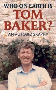 Who on Earth is Tom Baker? - An Autobiography ebook by Tom Baker