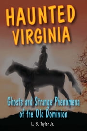 Haunted Virginia - Ghosts and Strange Phenomena of the Old Dominion ebook by L. B. Taylor Jr.