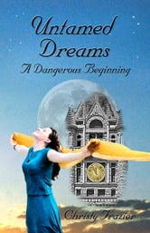 Untamed Dreams- A Dangerous Beginning Volume IV ebook by Christy Frazier