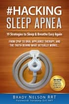 #Hacking Sleep Apnea | 19 Strategies for Obstructive, Central or Mixed | CPAP, BiPAP & ASV to Oral Appliance Therapy & Alternative Treatment Devices, Supplies, Equipment & Machines | No BS On Snoring ebook by Brady Nelson RRT