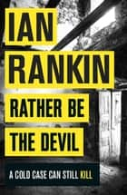 Rather Be the Devil - The Rebus No.1 bestseller ebook by Ian Rankin