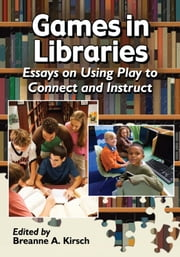 Games in Libraries - Essays on Using Play to Connect and Instruct ebook by
