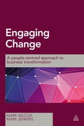 Engaging Change - A People-Centred Approach to Business Transformation ebook by Mark Wilcox,Mark Jenkins