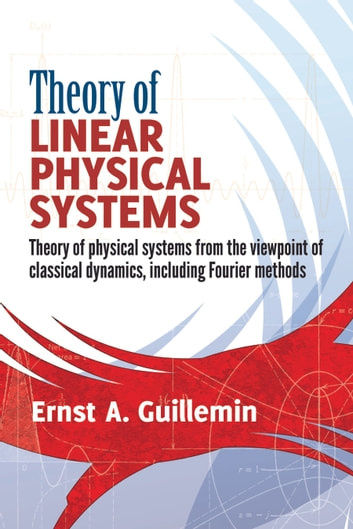 Theory of Linear Physical Systems - Theory of physical systems from the viewpoint of classical dynamics, including Fourier methods ebook by Ernst  A. Guillemin