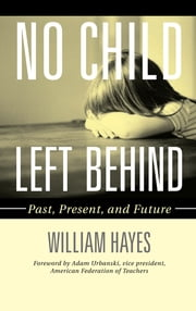 No Child Left Behind - Past, Present, and Future ebook by William Hayes,Adam Urbanski