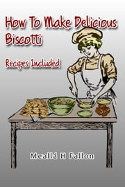 How To Make Delicious Biscotti: Recipes Included ebook by Meallá H Fallon