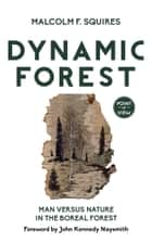 Dynamic Forest - Man Versus Nature in the Boreal Forest ebook by Malcolm F. Squires, Dr. John Kennedy Naysmith