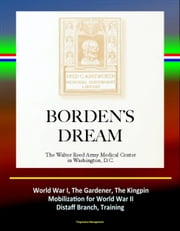 Borden's Dream: The Walter Reed Army Medical Center in Washington, D.C. - World War I, The Gardener, The Kingpin, Mobilization for World War II, Distaff Branch, Training ebook by Progressive Management