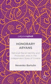 Honorary Aryans - National-Racial Identity and Protected Jews in the Independent State of Croatia ebook by Nevenko Bartulin