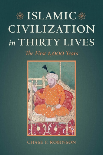 Islamic Civilization in Thirty Lives - The First 1,000 Years ebook by Chase F. Robinson