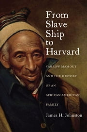 From Slave Ship to Harvard:Yarrow Mamout and the History of an African American Family ebook by James H. Johnston