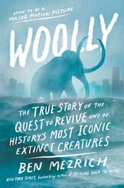 Woolly - The True Story of the Quest to Revive One of History's Most Iconic Extinct Creatures ebook by Ben Mezrich