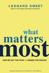 What Matters Most - How We Got the Point but Missed the Person ebook by Leonard Sweet