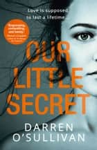 Our Little Secret: a gripping psychological thriller with a shocking twist from bestselling author Darren O'Sullivan ebook by Darren O'Sullivan