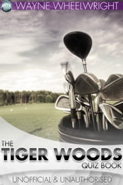 The Tiger Woods Quiz Book ebook by Wayne Wheelwright