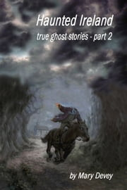 Haunted Ireland: True Ghost Stories Part II ebook by Mary Devey