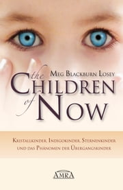 The Children of Now - Kristallkinder, Indigokinder, Sternenkinder und das Phänomen der Übergangskinder ebook by Meg Blackburn Losey