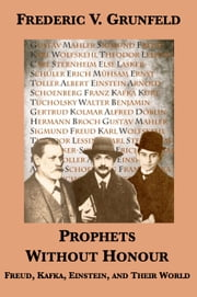 Prophets Without Honour: Freud, Kafka, Einstein, and Their World ebook by Frederic V. Grunfeld