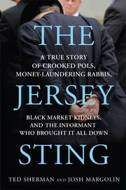 The Jersey Sting - A True Story of Crooked Pols, Money-Laundering Rabbis, Black Market Kidneys, and the Informant Who Brought It All Down ebook by Ted Sherman,Josh Margolin