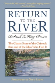 Return to the River - The Classic Story of the Chinook Run and of the Men Who Fish It ebook by Roderick L. Haig-Brown,Jay Cassell