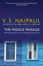 The Middle Passage - Impressions of five colonial societies ebook by V. S. Naipaul