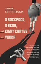 A Backpack, a Bear, and Eight Crates of Vodka - A Memoir ebook by Lev Golinkin