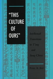 'This Culture of Ours' - Intellectual Transitions in T'ang and Sung China ebook by Peter Bol
