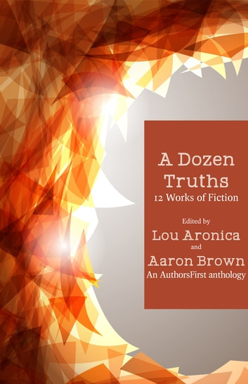 A Dozen Truths - 12 Works of Fiction ebook by Lou Aronica, editor,Aaron Brown, editor