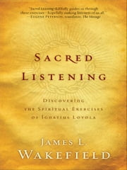 Sacred Listening - Discovering the Spiritual Exercises of Ignatius Loyola ebook by James L. Wakefield