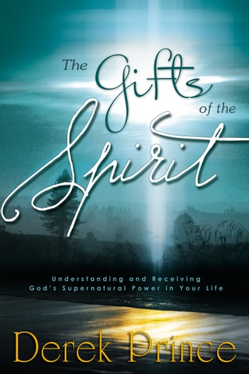 The Gifts of the Spirit - Understanding and Receiving God's Supernatural Power in Your Life ebook by Derek Prince