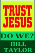 Trust Jesus: Do We? ebook by Bill Taylor