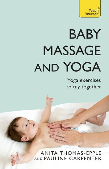 Baby Massage and Yoga - An authoritative guide to safe, effective massage and yoga exercises designed to benefit baby ebook by Anita Thomas-Epple,Pauline Carpenter