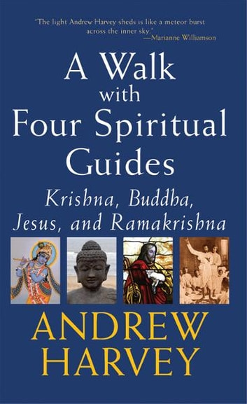 Walk with Four Spiritual Guides: Krishna, Buddha, Jesus, and Ramakrishna ebook by Andrew Harvey
