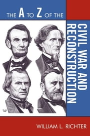 The A to Z of the Civil War and Reconstruction ebook by William L. Richter
