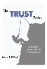 The TRUST Factor, Advanced Leadership for Professionals ebook by Whipple, Robert T.