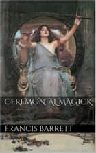 Ceremonial Magick ebook by Francis Barrett
