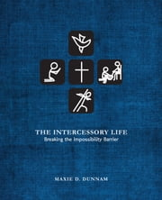 The Intercessory Life: Breaking the Impossibility Barrier ebook by Maxie D. Dunnam