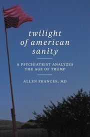 Twilight of American Sanity - A Psychiatrist Analyzes the Age of Trump ebook by Allen Frances